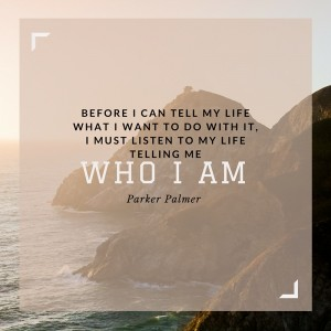 Parker Palmer quote: Before I can tell my life what I want to do with it, I must listen to my life telling me who I am.